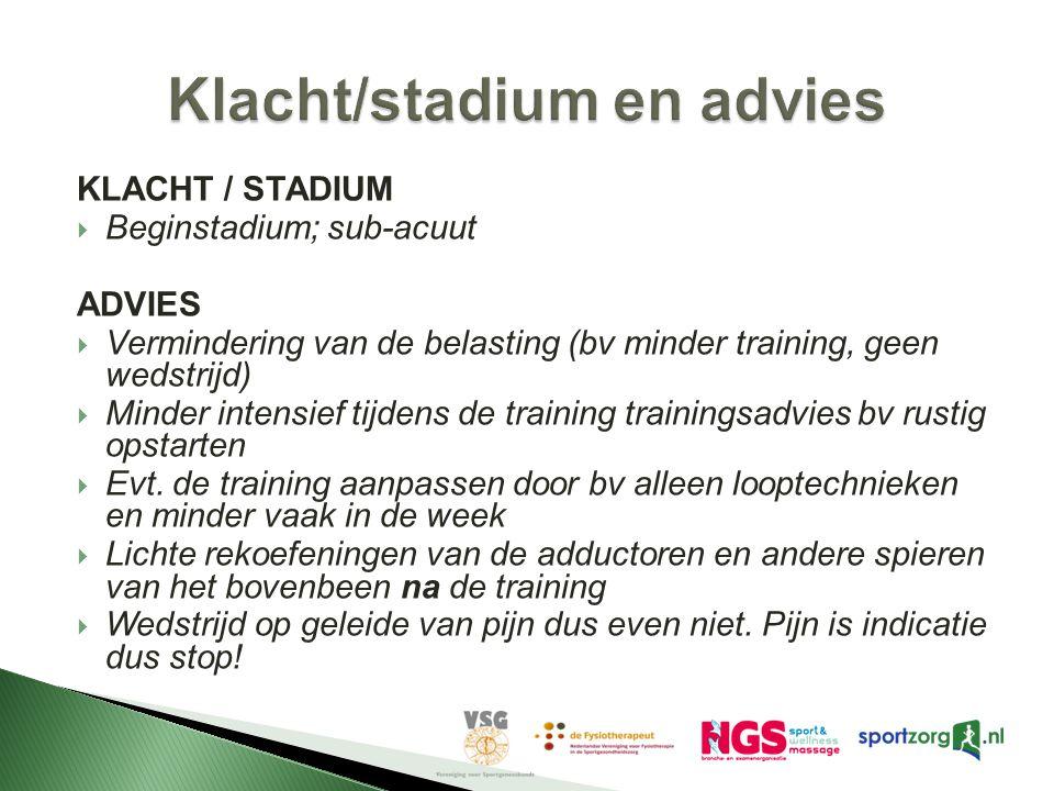 KLACHT / STADIUM  Beginstadium; sub-acuut ADVIES  Vermindering van de belasting (bv minder training, geen wedstrijd)  Minder intensief tijdens de training trainingsadvies bv rustig opstarten  Evt.