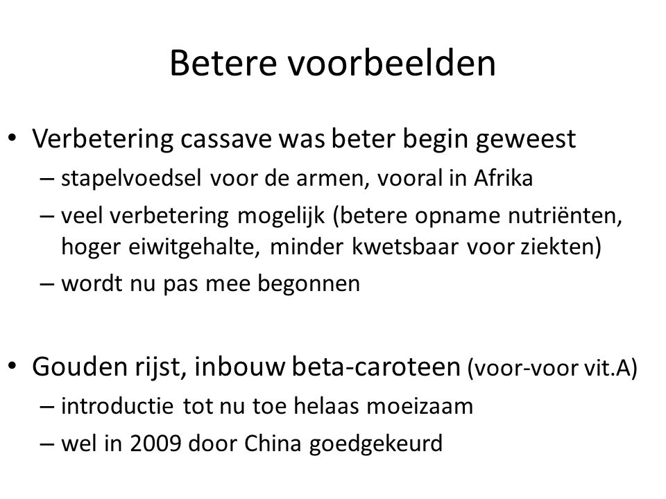 Betere voorbeelden • Verbetering cassave was beter begin geweest – stapelvoedsel voor de armen, vooral in Afrika – veel verbetering mogelijk (betere opname nutriënten, hoger eiwitgehalte, minder kwetsbaar voor ziekten) – wordt nu pas mee begonnen • Gouden rijst, inbouw beta-caroteen (voor-voor vit.A) – introductie tot nu toe helaas moeizaam – wel in 2009 door China goedgekeurd