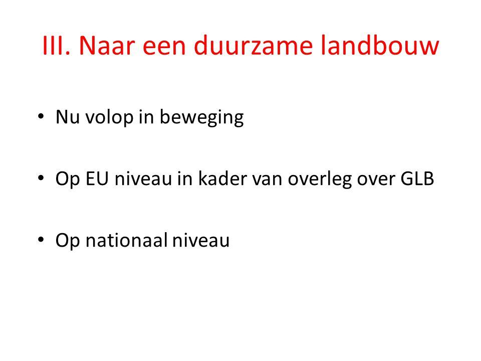 III. Naar een duurzame landbouw • Nu volop in beweging • Op EU niveau in kader van overleg over GLB • Op nationaal niveau
