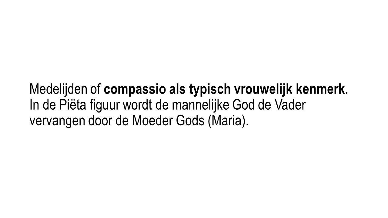 Medelijden of compassio als typisch vrouwelijk kenmerk. In de Piëta figuur wordt de mannelijke God de Vader vervangen door de Moeder Gods (Maria).