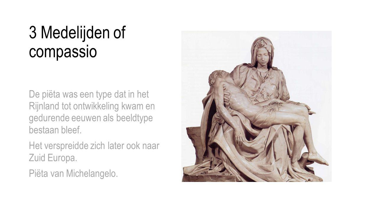 3 Medelijden of compassio De piëta was een type dat in het Rijnland tot ontwikkeling kwam en gedurende eeuwen als beeldtype bestaan bleef. Het verspre