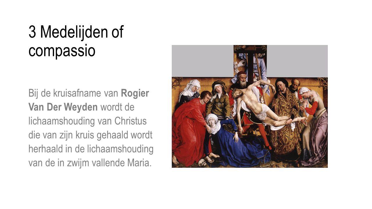 3 Medelijden of compassio Bij de kruisafname van Rogier Van Der Weyden wordt de lichaamshouding van Christus die van zijn kruis gehaald wordt herhaald