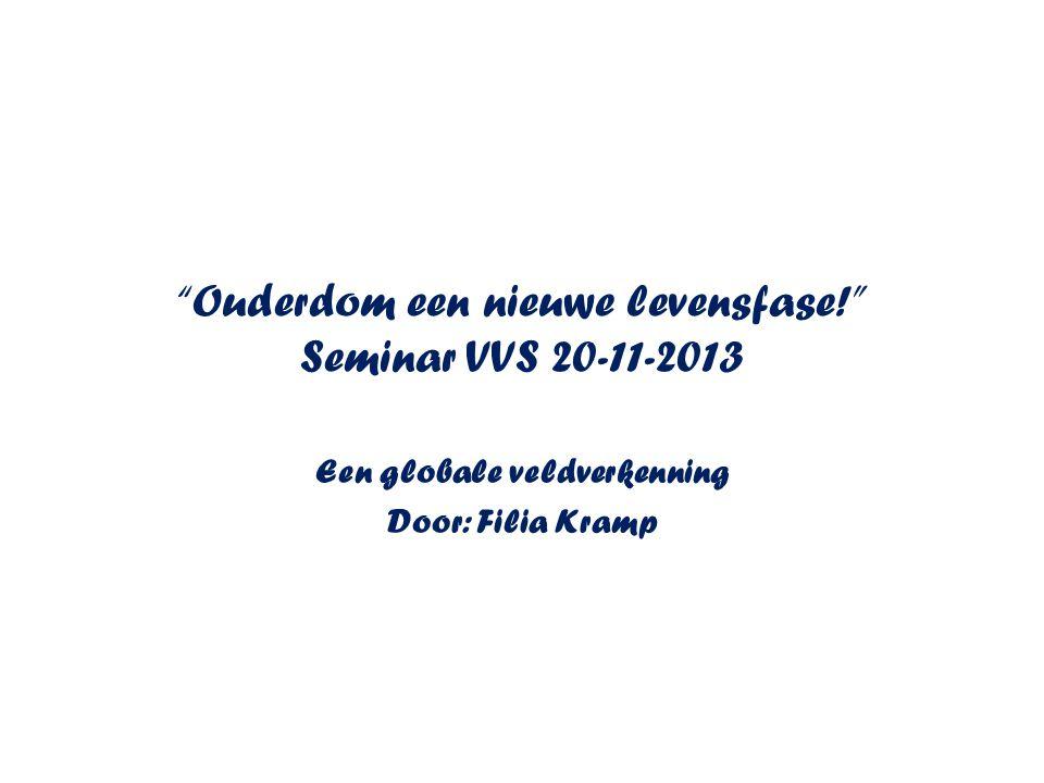Ouderdom een nieuwe levensfase! Seminar VVS 20-11-2013 Een globale veldverkenning Door: Filia Kramp