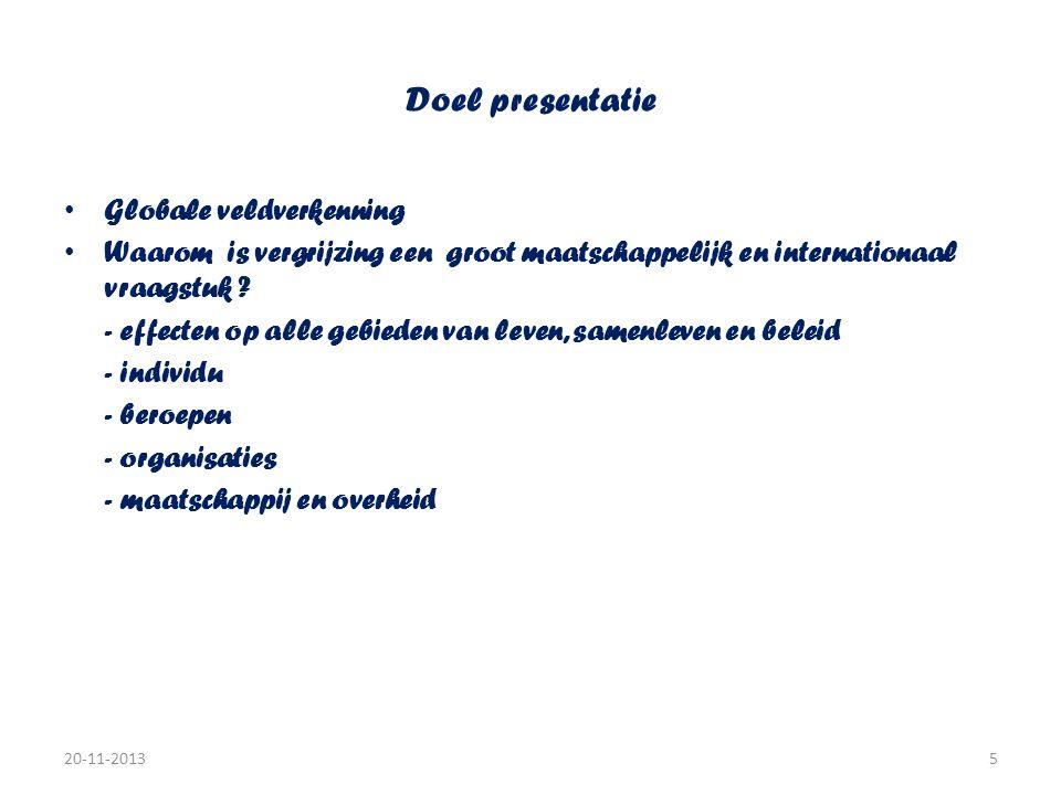 Doel presentatie • Globale veldverkenning • Waarom is vergrijzing een groot maatschappelijk en internationaal vraagstuk ? - effecten op alle gebieden