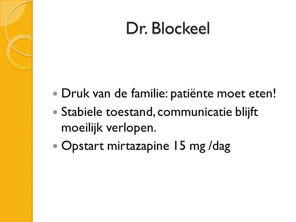 Dr. Blockeel  Druk van de familie: patiënte moet eten!  Stabiele toestand, communicatie blijft moeilijk verlopen.  Opstart mirtazapine 15 mg /dag