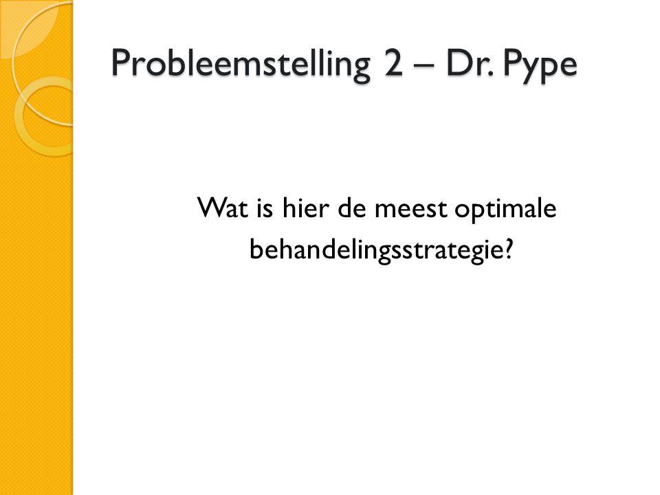 Probleemstelling 2 – Dr. Pype Wat is hier de meest optimale behandelingsstrategie?