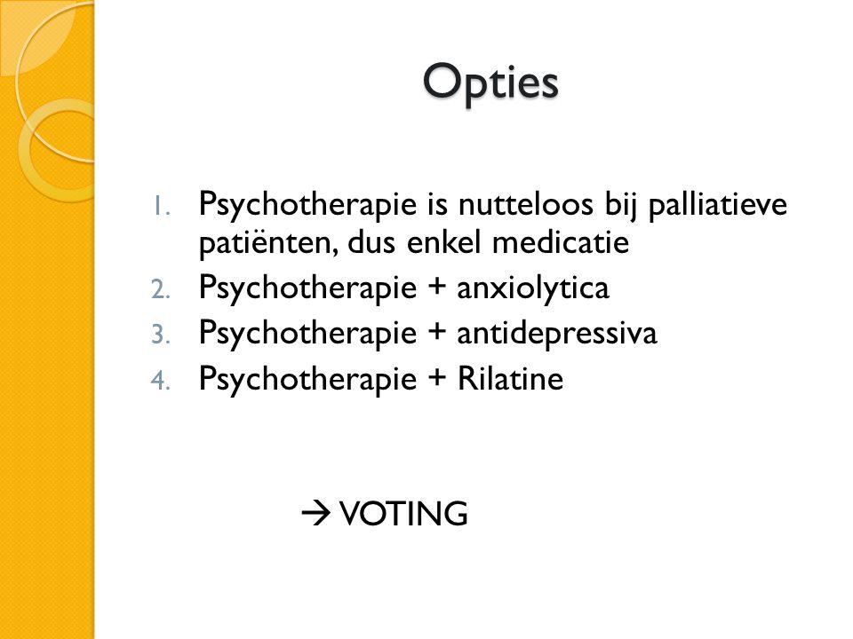 Opties Opties 1. Psychotherapie is nutteloos bij palliatieve patiënten, dus enkel medicatie 2. Psychotherapie + anxiolytica 3. Psychotherapie + antide
