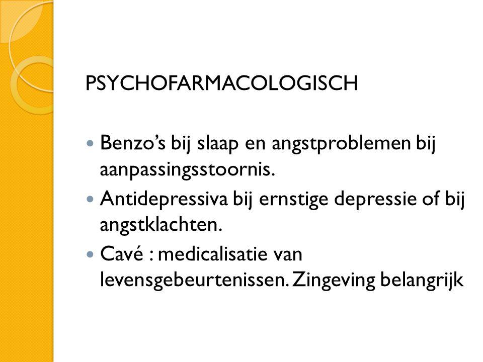 PSYCHOFARMACOLOGISCH  Benzo's bij slaap en angstproblemen bij aanpassingsstoornis.  Antidepressiva bij ernstige depressie of bij angstklachten.  Ca