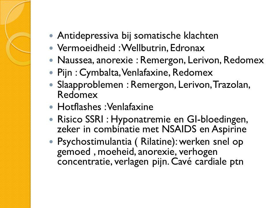  Antidepressiva bij somatische klachten  Vermoeidheid : Wellbutrin, Edronax  Naussea, anorexie : Remergon, Lerivon, Redomex  Pijn : Cymbalta, Venl