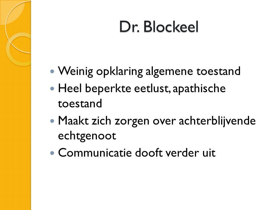 Dr. Blockeel  Weinig opklaring algemene toestand  Heel beperkte eetlust, apathische toestand  Maakt zich zorgen over achterblijvende echtgenoot  C