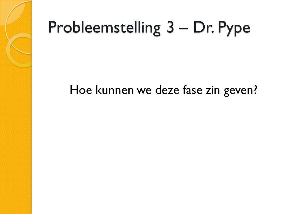 Probleemstelling 3 – Dr. Pype Hoe kunnen we deze fase zin geven?