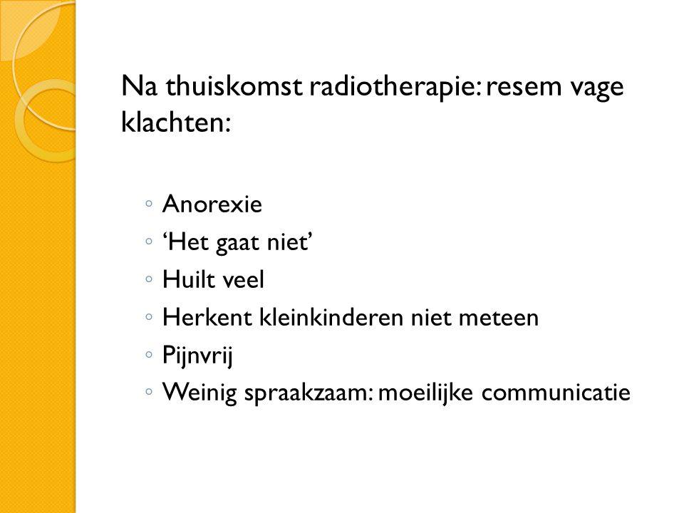 Na thuiskomst radiotherapie: resem vage klachten: ◦ Anorexie ◦ 'Het gaat niet' ◦ Huilt veel ◦ Herkent kleinkinderen niet meteen ◦ Pijnvrij ◦ Weinig sp