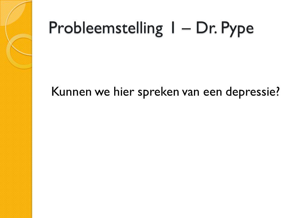 Probleemstelling 1 – Dr. Pype Kunnen we hier spreken van een depressie?