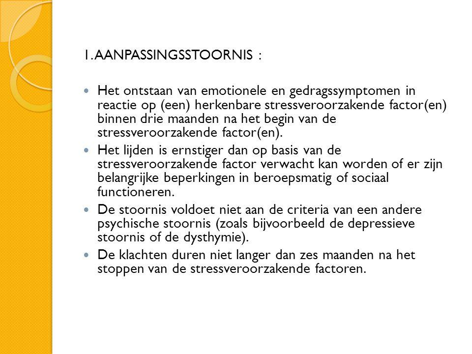 1. AANPASSINGSSTOORNIS :  Het ontstaan van emotionele en gedragssymptomen in reactie op (een) herkenbare stressveroorzakende factor(en) binnen drie m