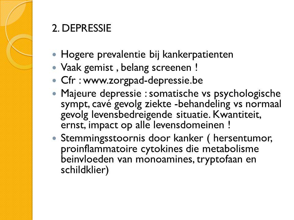 2. DEPRESSIE  Hogere prevalentie bij kankerpatienten  Vaak gemist, belang screenen !  Cfr : www.zorgpad-depressie.be  Majeure depressie : somatisc