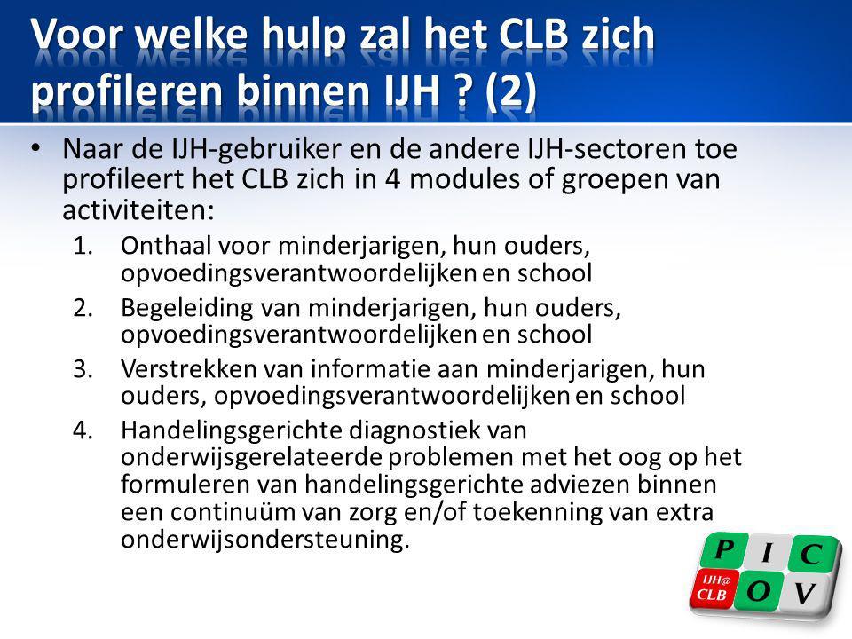 • Naar de IJH-gebruiker en de andere IJH-sectoren toe profileert het CLB zich in 4 modules of groepen van activiteiten: 1.Onthaal voor minderjarigen,