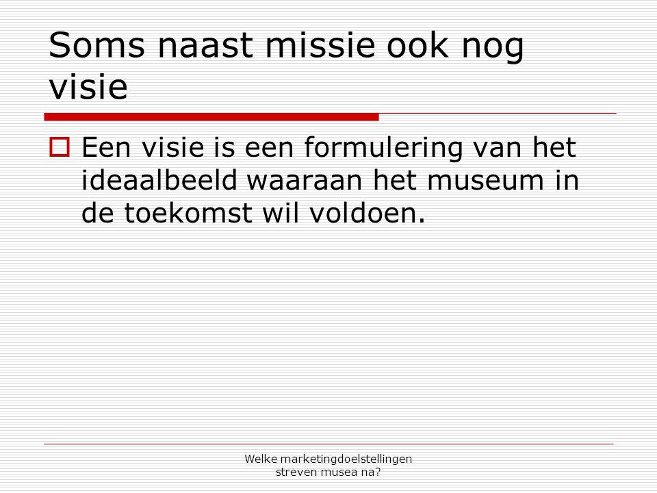 Welke marketingdoelstellingen streven musea na? Soms naast missie ook nog visie  Een visie is een formulering van het ideaalbeeld waaraan het museum