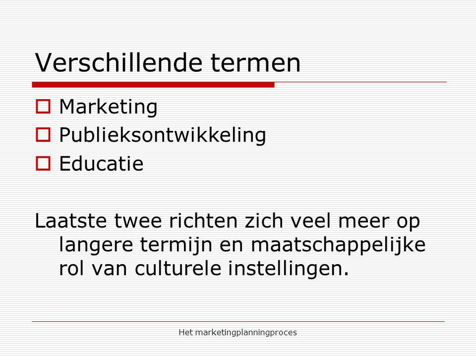 Het marketingplanningproces Verschillende termen  Marketing  Publieksontwikkeling  Educatie Laatste twee richten zich veel meer op langere termijn en maatschappelijke rol van culturele instellingen.