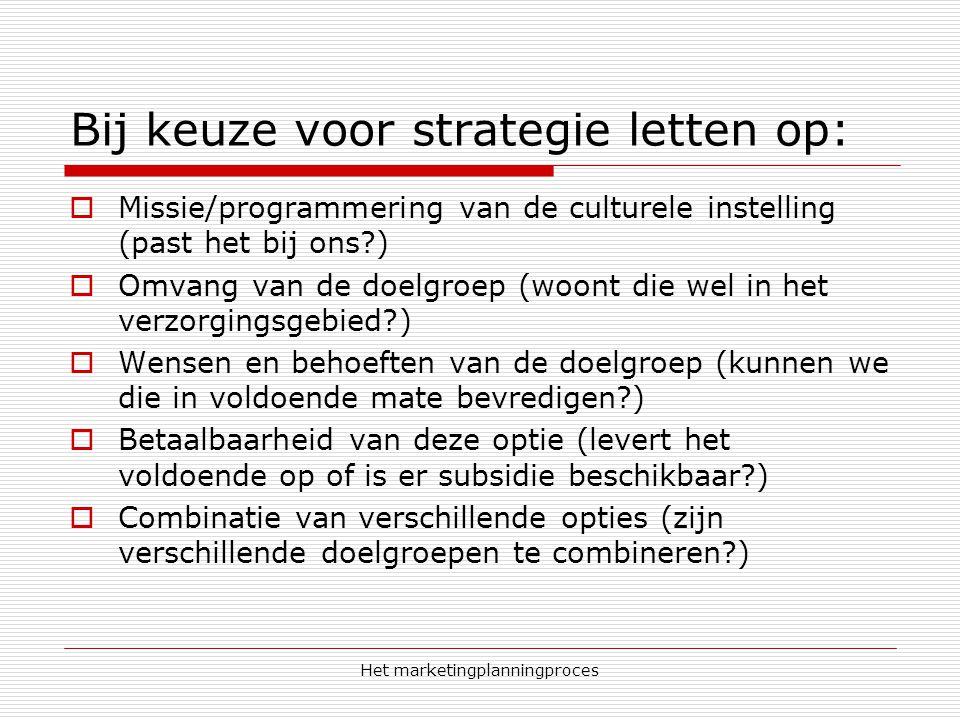 Het marketingplanningproces Bij keuze voor strategie letten op:  Missie/programmering van de culturele instelling (past het bij ons?)  Omvang van de