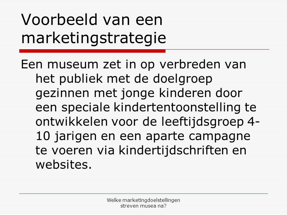 Welke marketingdoelstellingen streven musea na? Voorbeeld van een marketingstrategie Een museum zet in op verbreden van het publiek met de doelgroep g