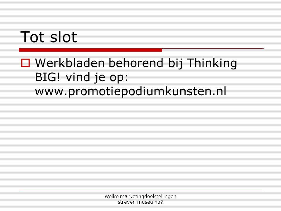 Welke marketingdoelstellingen streven musea na? Tot slot  Werkbladen behorend bij Thinking BIG! vind je op: www.promotiepodiumkunsten.nl