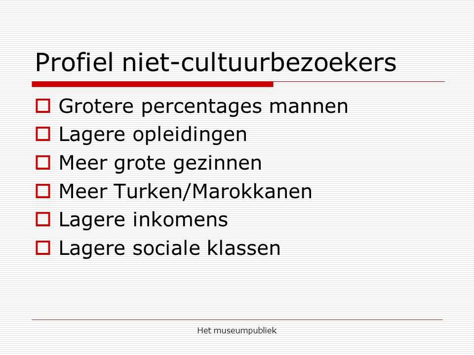 Het museumpubliek Profiel niet-cultuurbezoekers  Grotere percentages mannen  Lagere opleidingen  Meer grote gezinnen  Meer Turken/Marokkanen  Lagere inkomens  Lagere sociale klassen