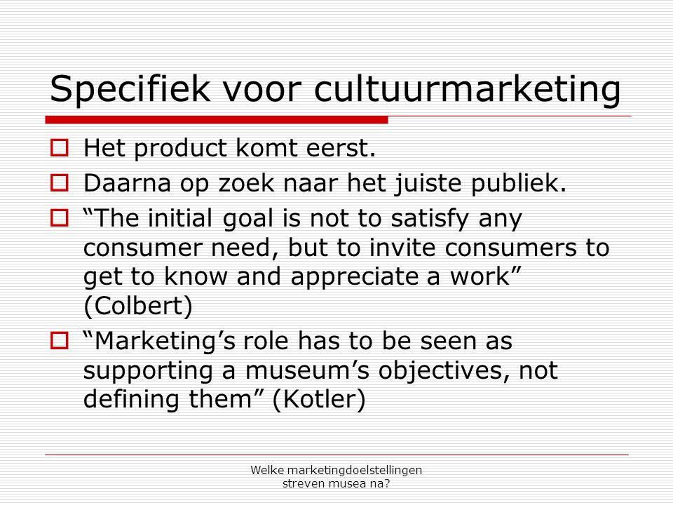 Welke marketingdoelstellingen streven musea na? Specifiek voor cultuurmarketing  Het product komt eerst.  Daarna op zoek naar het juiste publiek. 