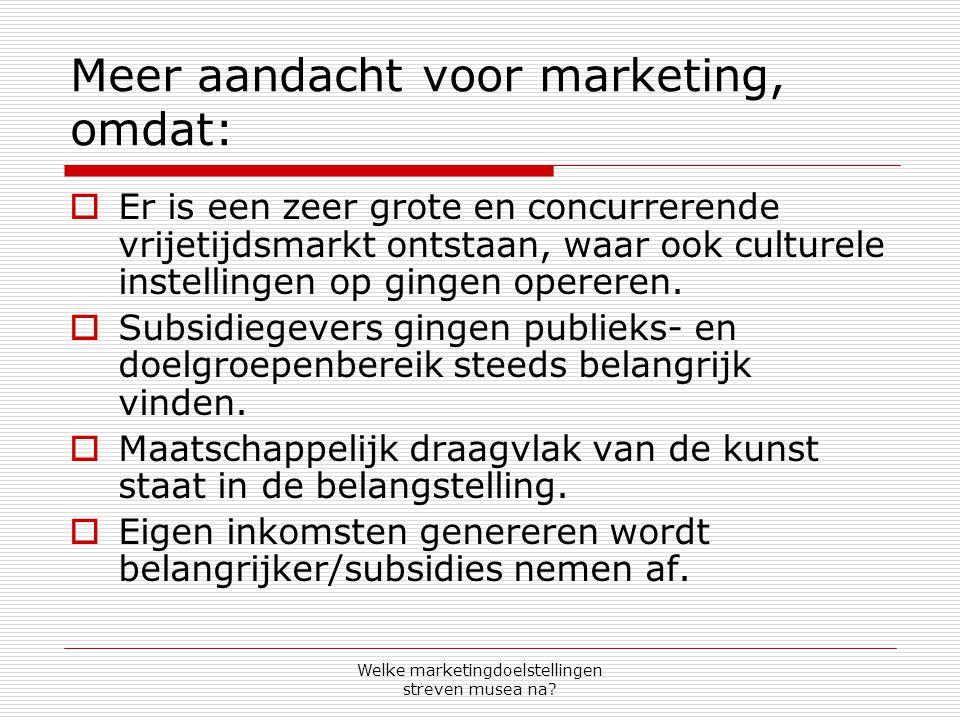 Welke marketingdoelstellingen streven musea na? Meer aandacht voor marketing, omdat:  Er is een zeer grote en concurrerende vrijetijdsmarkt ontstaan,