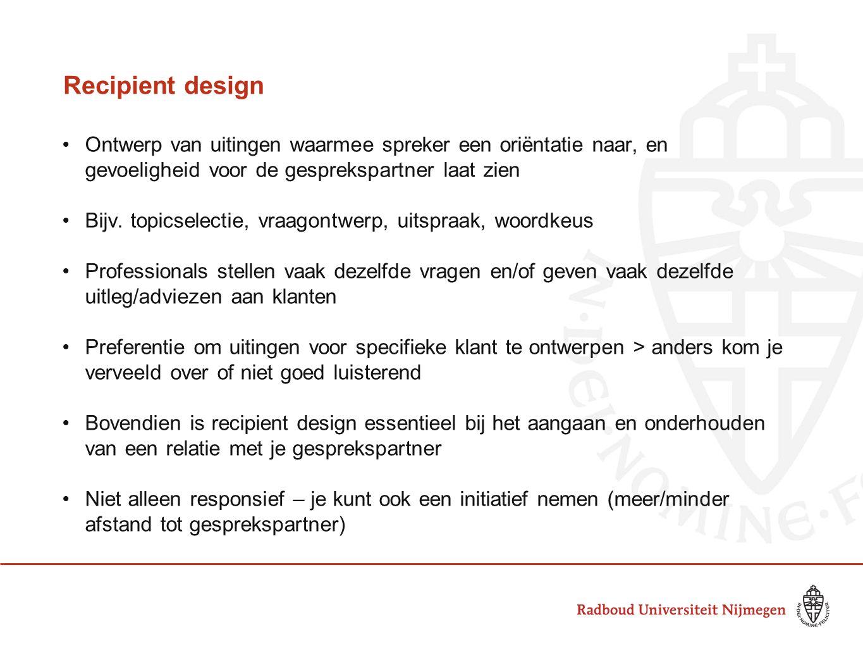 Recipient design •Ontwerp van uitingen waarmee spreker een oriëntatie naar, en gevoeligheid voor de gesprekspartner laat zien •Bijv. topicselectie, vr