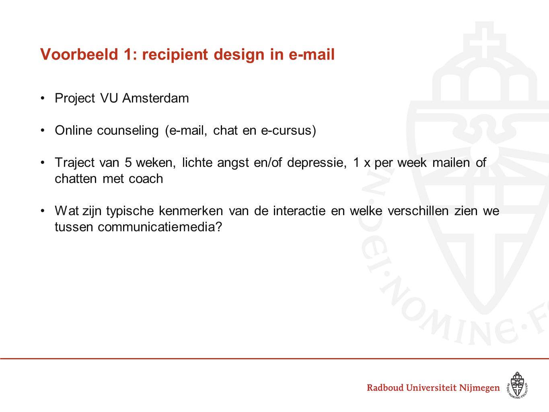 Voorbeeld 1: recipient design in e-mail •Project VU Amsterdam •Online counseling (e-mail, chat en e-cursus) •Traject van 5 weken, lichte angst en/of d