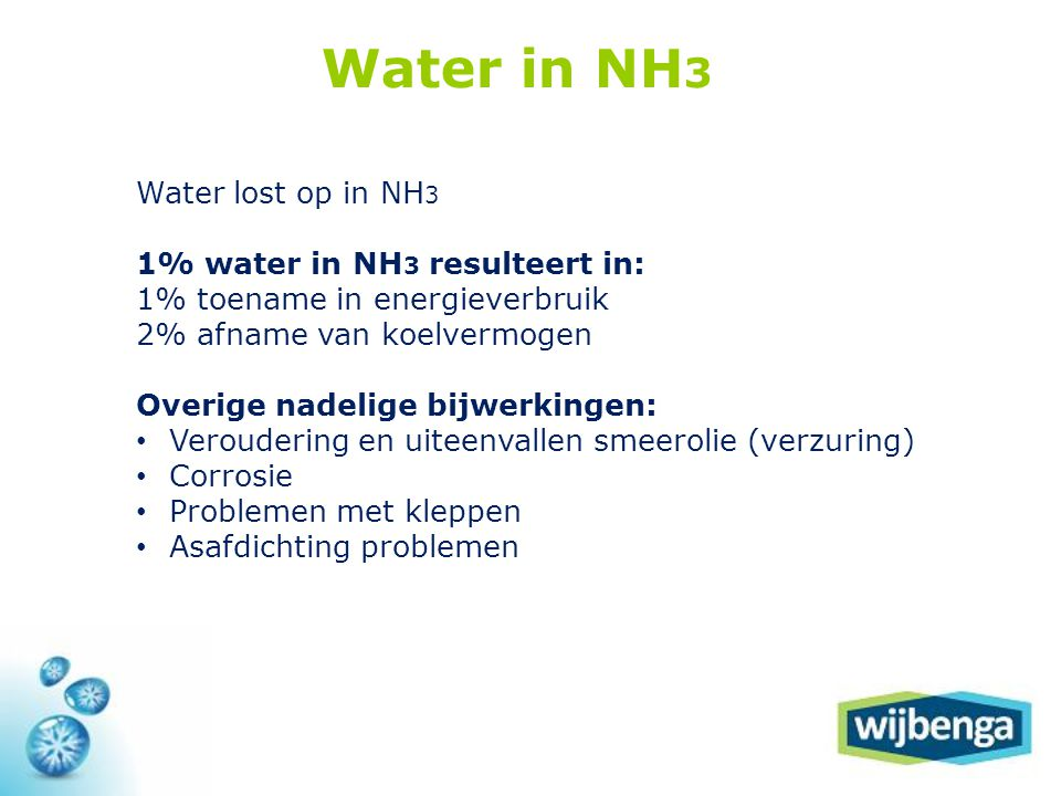 Water lost op in NH 3 1% water in NH 3 resulteert in: 1% toename in energieverbruik 2% afname van koelvermogen Overige nadelige bijwerkingen: • Veroudering en uiteenvallen smeerolie (verzuring) • Corrosie • Problemen met kleppen • Asafdichting problemen