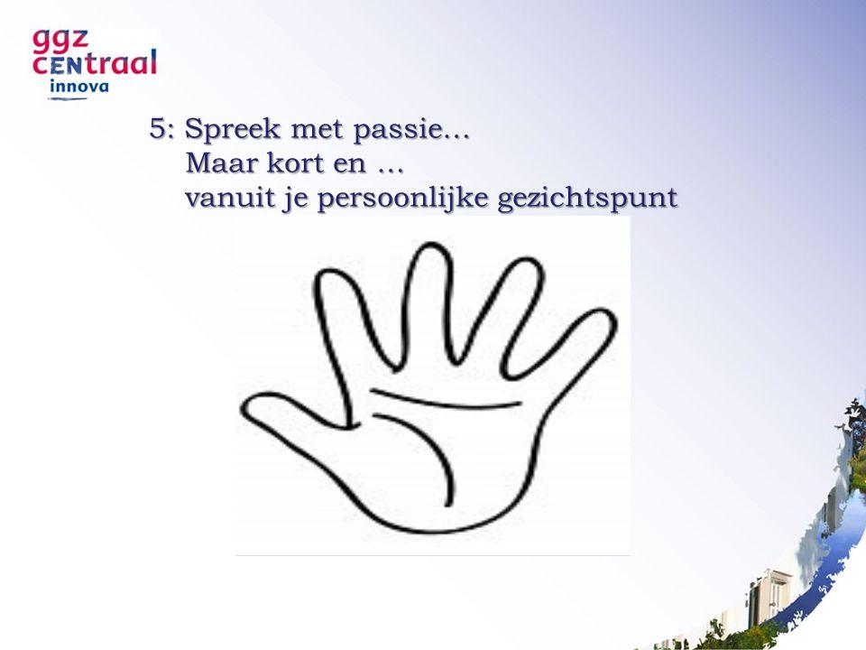 5: Spreek met passie… Maar kort en … Maar kort en … vanuit je persoonlijke gezichtspunt vanuit je persoonlijke gezichtspunt