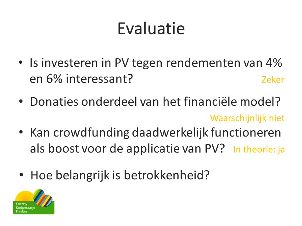 Evaluatie • Is investeren in PV tegen rendementen van 4% en 6% interessant? • Donaties onderdeel van het financiële model? • Kan crowdfunding daadwerk