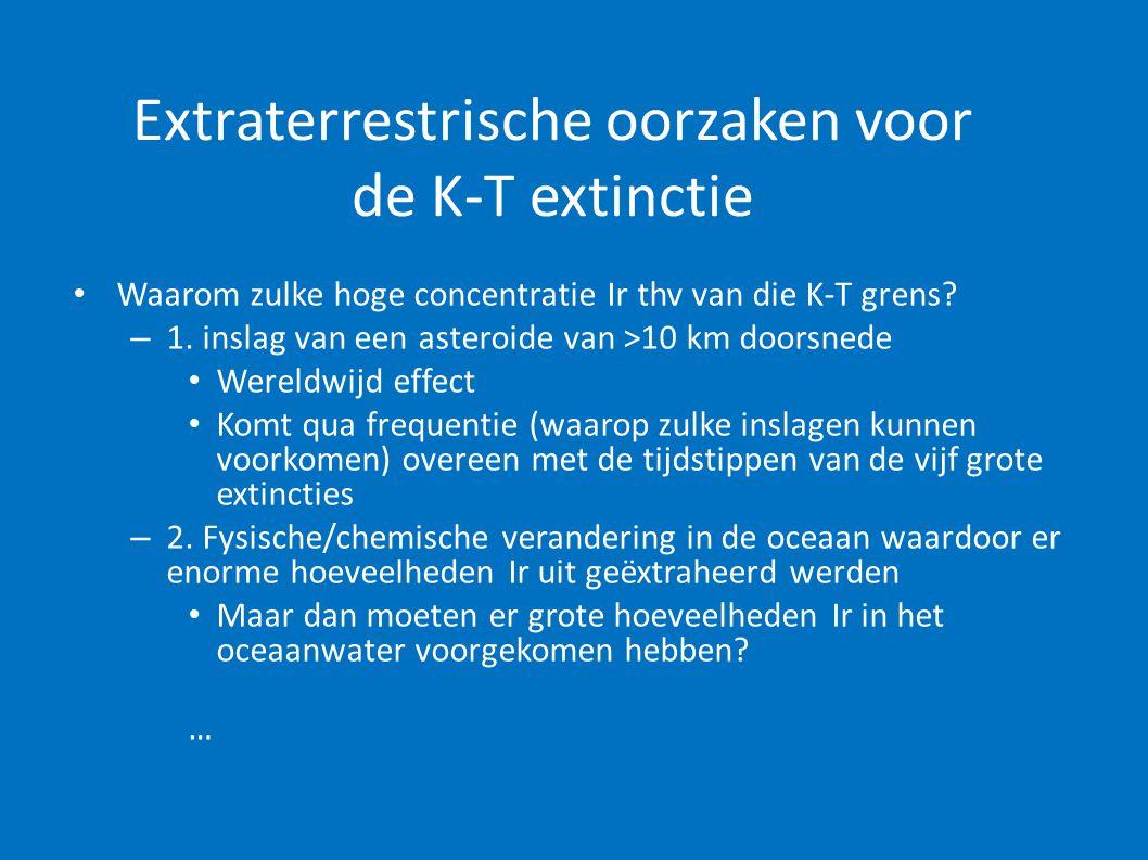 Extraterrestrische oorzaken voor de K-T extinctie • Waarom zulke hoge concentratie Ir thv van die K-T grens? – 1. inslag van een asteroide van >10 km