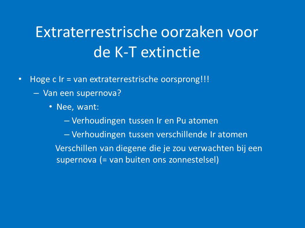 Extraterrestrische oorzaken voor de K-T extinctie • Hoge c Ir = van extraterrestrische oorsprong!!! – Van een supernova? • Nee, want: – Verhoudingen t
