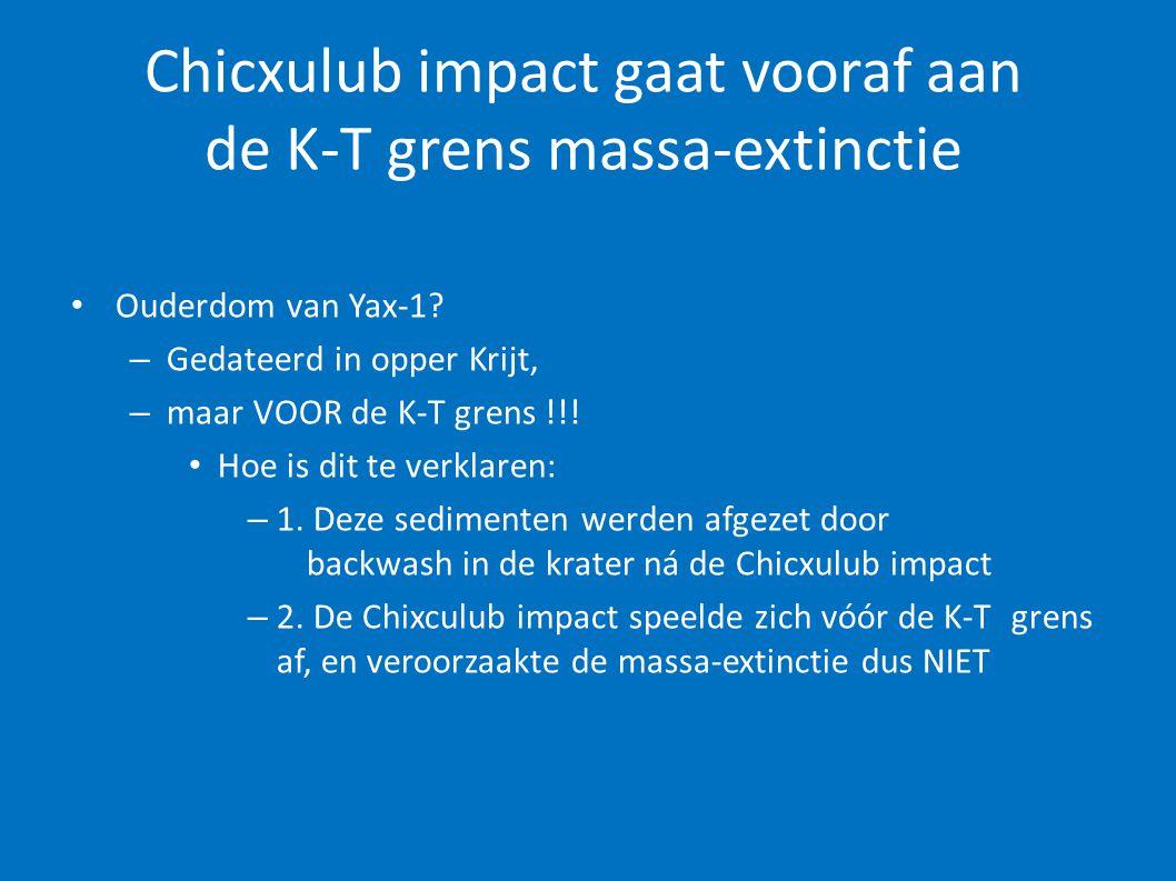 Chicxulub impact gaat vooraf aan de K-T grens massa-extinctie • Ouderdom van Yax-1? – Gedateerd in opper Krijt, – maar VOOR de K-T grens !!! • Hoe is