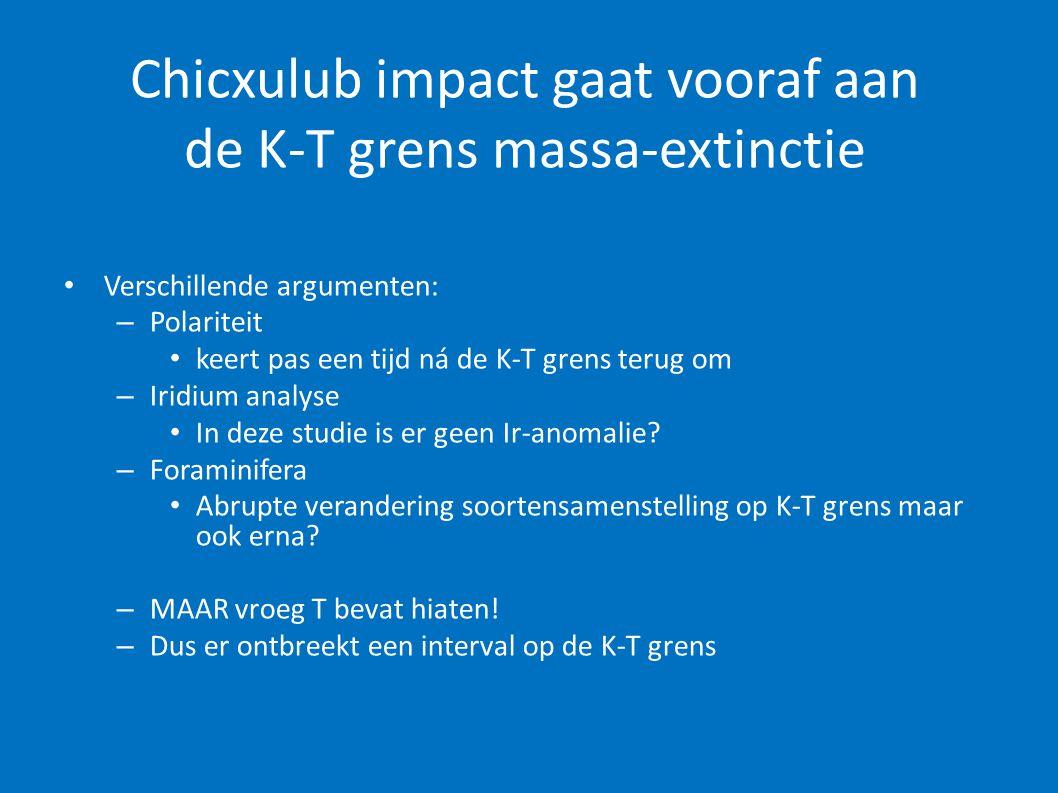 Chicxulub impact gaat vooraf aan de K-T grens massa-extinctie • Verschillende argumenten: – Polariteit • keert pas een tijd ná de K-T grens terug om –