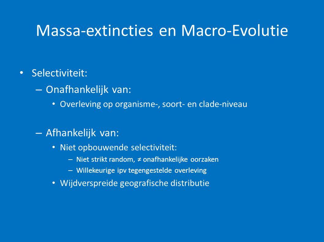 Massa-extincties en Macro-Evolutie • Selectiviteit: – Onafhankelijk van: • Overleving op organisme-, soort- en clade-niveau – Afhankelijk van: • Niet