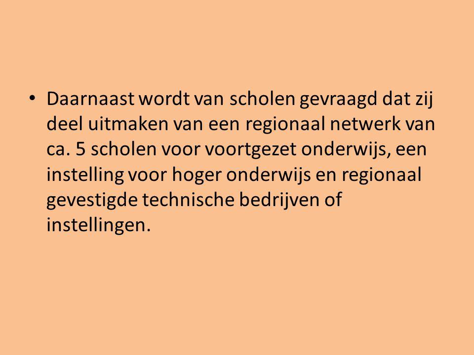 • Daarnaast wordt van scholen gevraagd dat zij deel uitmaken van een regionaal netwerk van ca. 5 scholen voor voortgezet onderwijs, een instelling voo