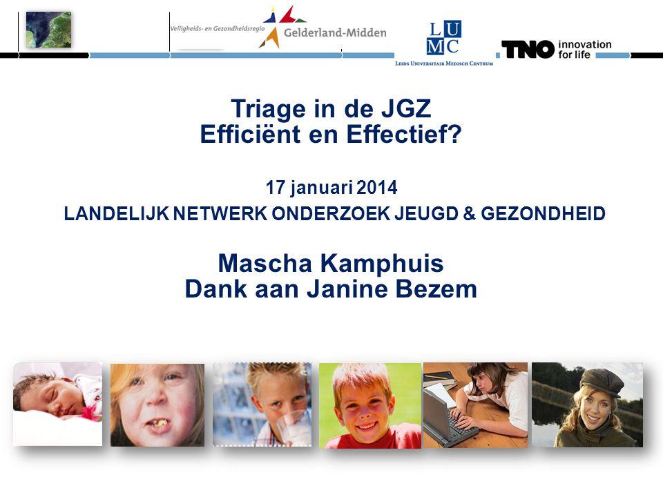 Triage in de JGZ Efficiënt en Effectief? 17 januari 2014 LANDELIJK NETWERK ONDERZOEK JEUGD & GEZONDHEID Mascha Kamphuis Dank aan Janine Bezem