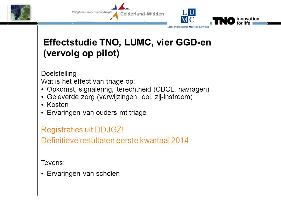 Effectstudie TNO, LUMC, vier GGD-en (vervolg op pilot) Doelstelling Wat is het effect van triage op: •Opkomst, signalering; terechtheid (CBCL, navrage