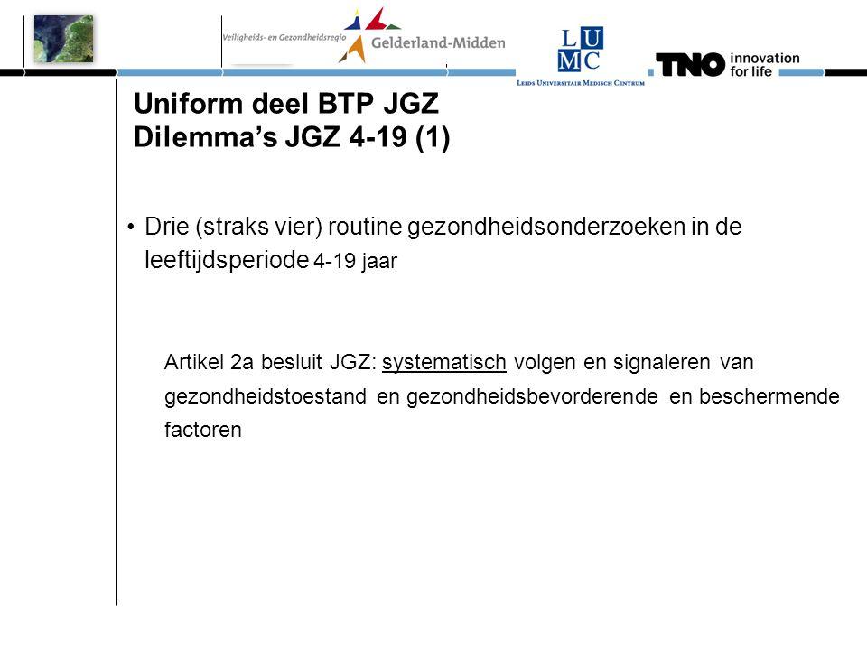 Uniform deel BTP JGZ Dilemma's JGZ 4-19 (1) •Drie (straks vier) routine gezondheidsonderzoeken in de leeftijdsperiode 4-19 jaar Artikel 2a besluit JGZ