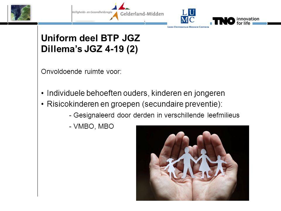 Uniform deel BTP JGZ Dillema's JGZ 4-19 (2) Onvoldoende ruimte voor: •Individuele behoeften ouders, kinderen en jongeren •Risicokinderen en groepen (s