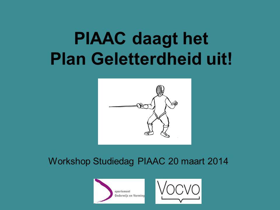 Toepassingsgebied Plan Geletterdheid, vergelijking IALS/PIAAC Plan Geletterdheid 2005-2011 Plan Geletterdheid 2012-2016 Vergelijking IALS/PIAAC Doelgroep•Volwassenen •Aanspreek- baar in het Nederlands •Alle leeftijden •Primaire doelgroep = aanspreek- baar in het Nederlands •Volwassenen (tussen 16 en 65 jaar) •Testtaal = Nederlands Definitie geletterdheid •Geletterdheid •Gecijferdheid •ICT- geletterdheid •Geletterdheid •Gecijferdheid •ICT- geletterdheid •Enkel geletterdheid PIAAC daagt het Plan Geletterdheid uit!