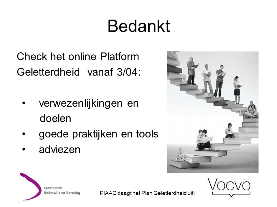 Bedankt Check het online Platform Geletterdheid vanaf 3/04: • verwezenlijkingen en doelen • goede praktijken en tools • adviezen PIAAC daagt het Plan