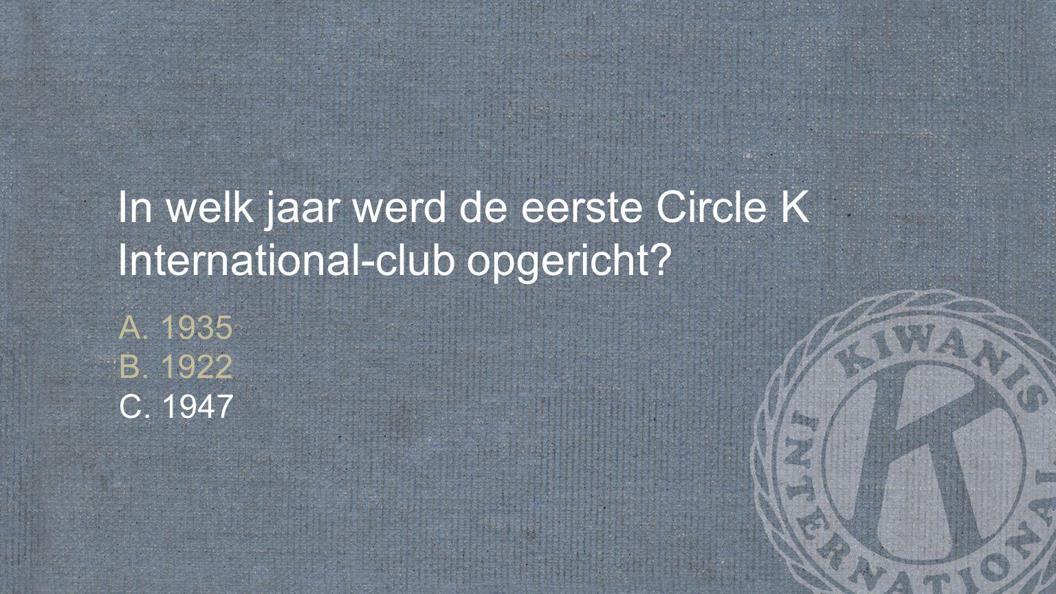 In welk jaar werd de eerste Circle K International-club opgericht A. 1935 B. 1922 C. 1947