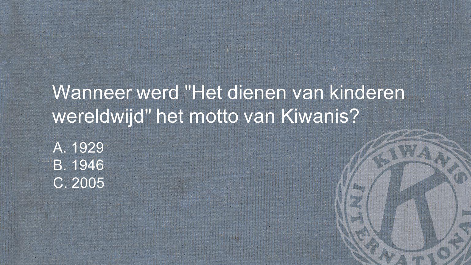 Wanneer werd Het dienen van kinderen wereldwijd het motto van Kiwanis? A. 1929 B. 1946 C. 2005