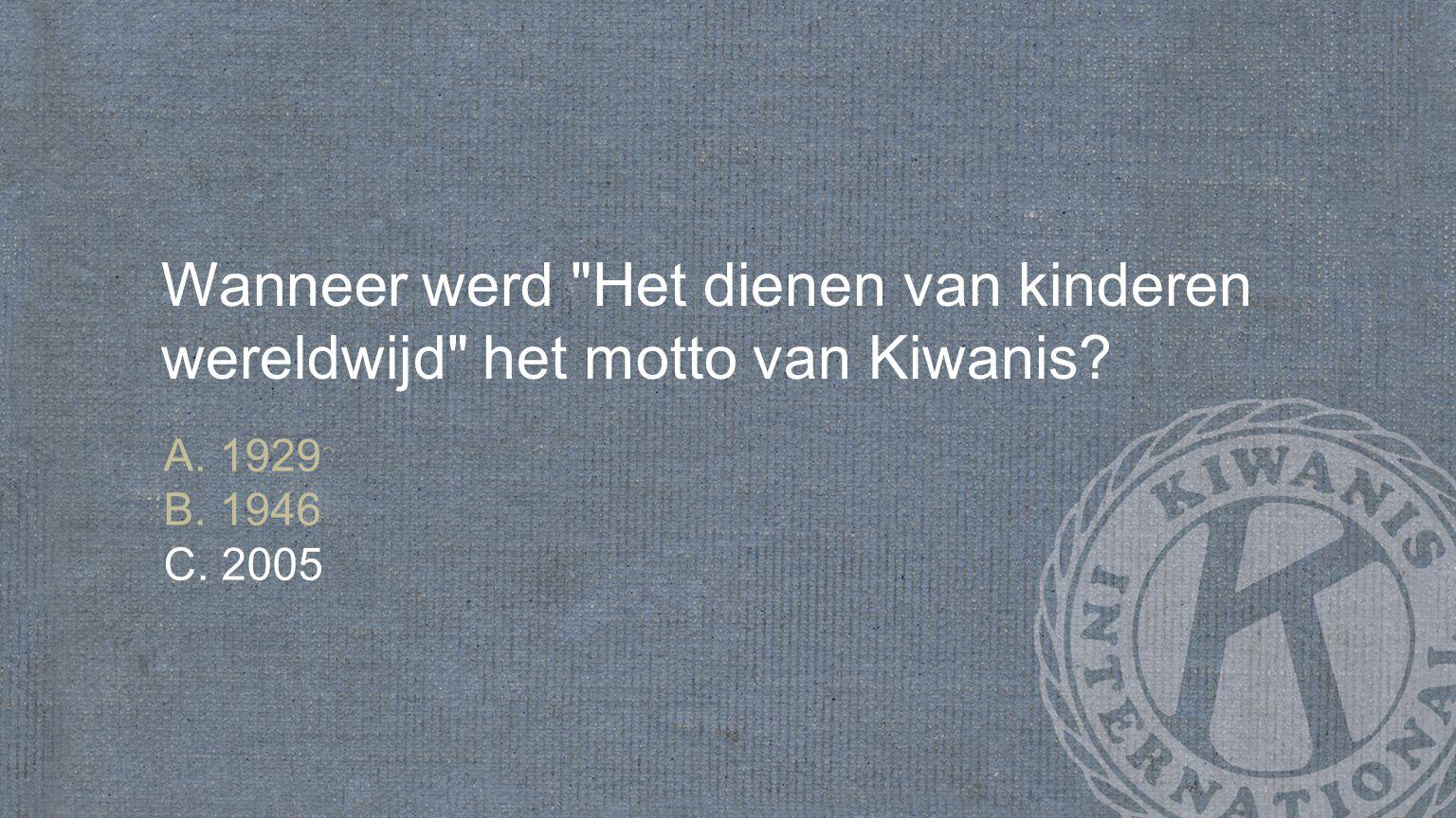 Wanneer werd Het dienen van kinderen wereldwijd het motto van Kiwanis A. 1929 B. 1946 C. 2005
