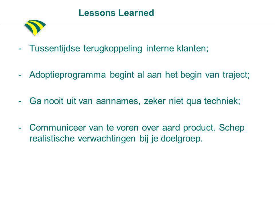 Lessons Learned -Tussentijdse terugkoppeling interne klanten; -Adoptieprogramma begint al aan het begin van traject; -Ga nooit uit van aannames, zeker