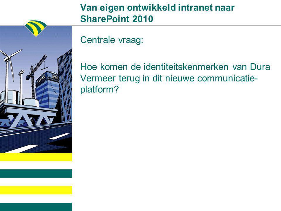 Van eigen ontwikkeld intranet naar SharePoint 2010 Centrale vraag: Hoe komen de identiteitskenmerken van Dura Vermeer terug in dit nieuwe communicatie